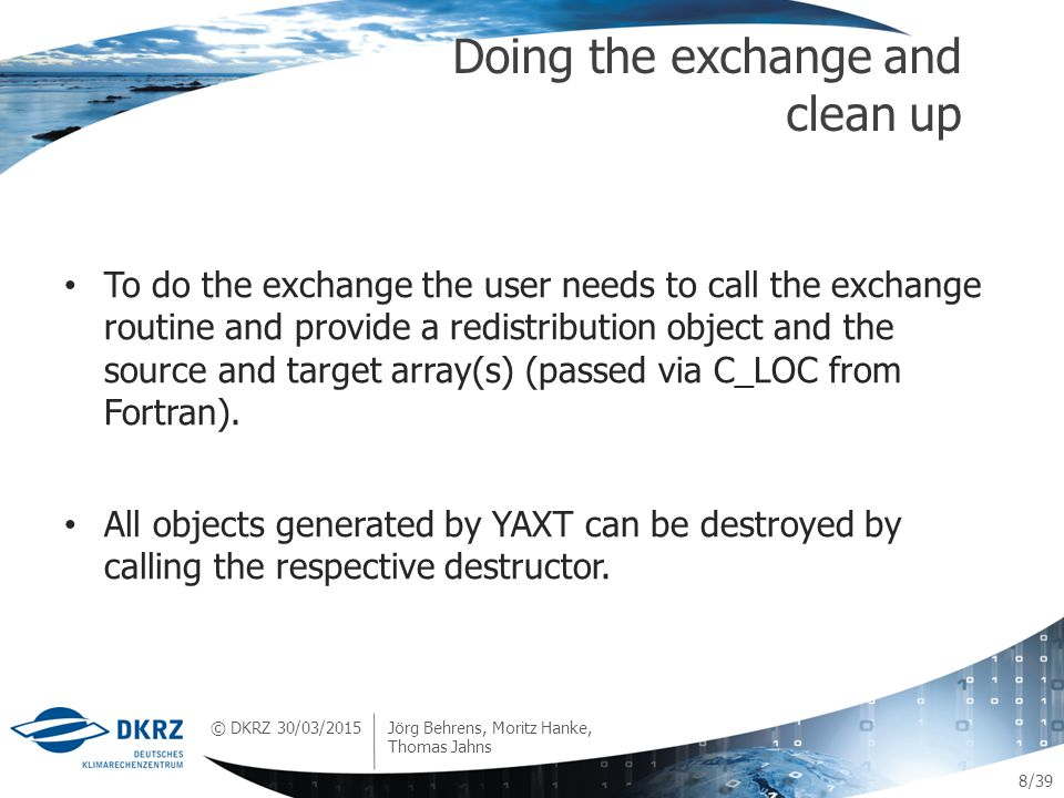 © DKRZ /39 To do the exchange the user needs to call the exchange routine and provide a redistribution object and the source and target array(s) (passed via C_LOC from Fortran).