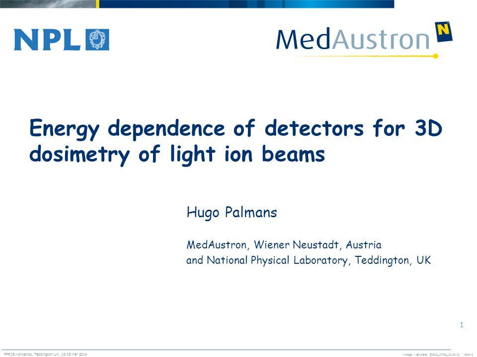 Vorlage / template. ZA000_10700_1310013, Vers4.0 PPRIG workshop, Teddington UK, 12-13 Mar 2014 1 Energy dependence of detectors for 3D dosimetry of li