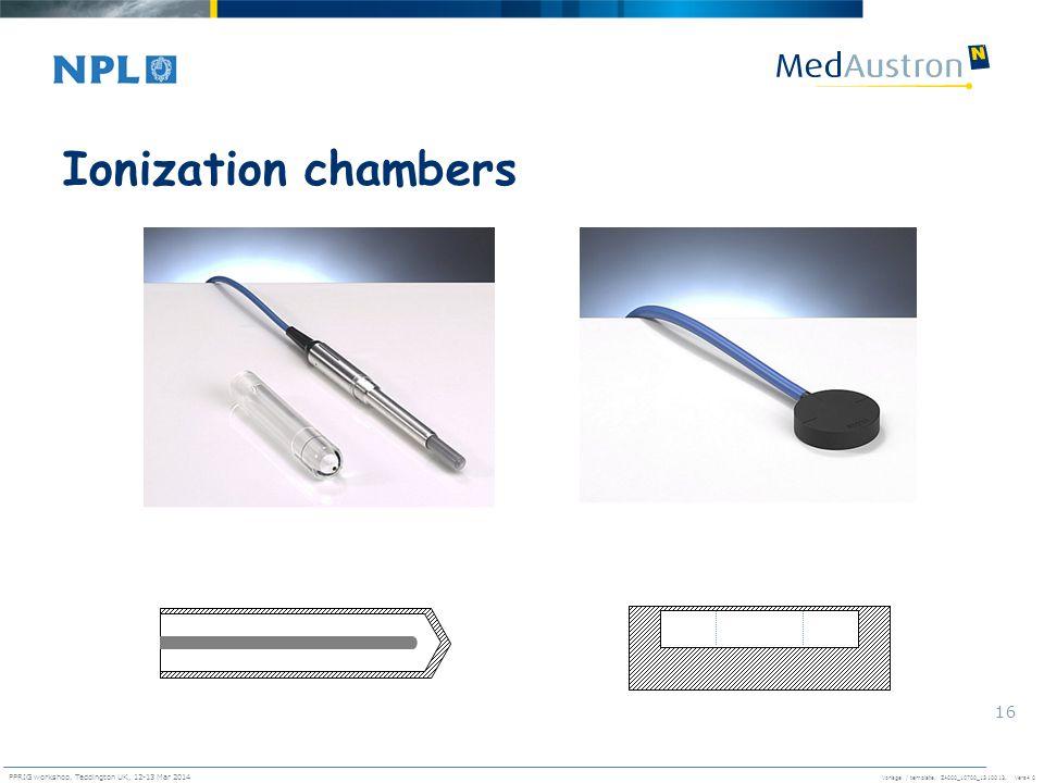Vorlage / template. ZA000_10700_1310013, Vers4.0 PPRIG workshop, Teddington UK, 12-13 Mar 2014 16 Ionization chambers