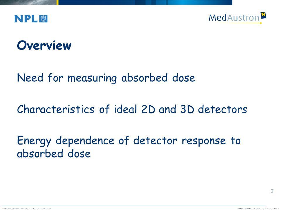 Vorlage / template. ZA000_10700_1310013, Vers4.0 PPRIG workshop, Teddington UK, 12-13 Mar 2014 2 Overview Need for measuring absorbed dose Characteris