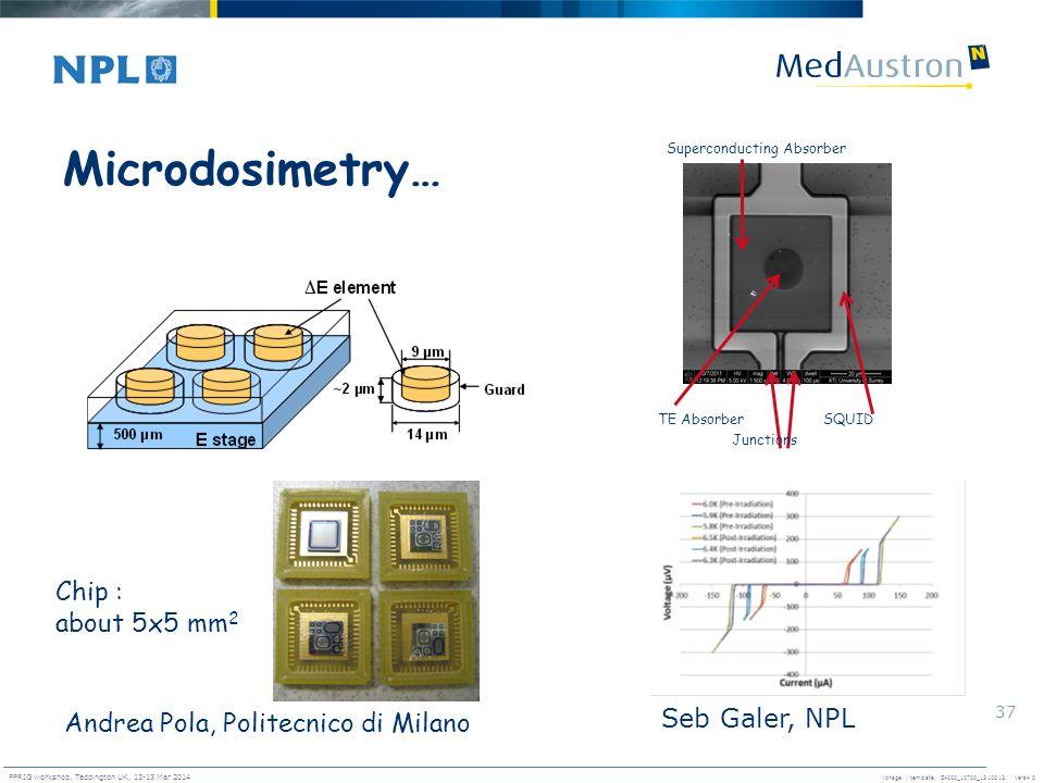 Vorlage / template. ZA000_10700_1310013, Vers4.0 PPRIG workshop, Teddington UK, 12-13 Mar 2014 37 Microdosimetry… Chip : about 5x5 mm 2 Andrea Pola, P