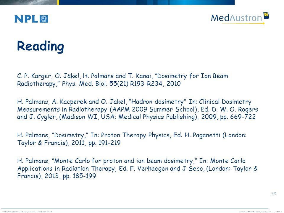 Vorlage / template. ZA000_10700_1310013, Vers4.0 PPRIG workshop, Teddington UK, 12-13 Mar 2014 39 Reading C. P. Karger, O. Jäkel, H. Palmans and T. Ka