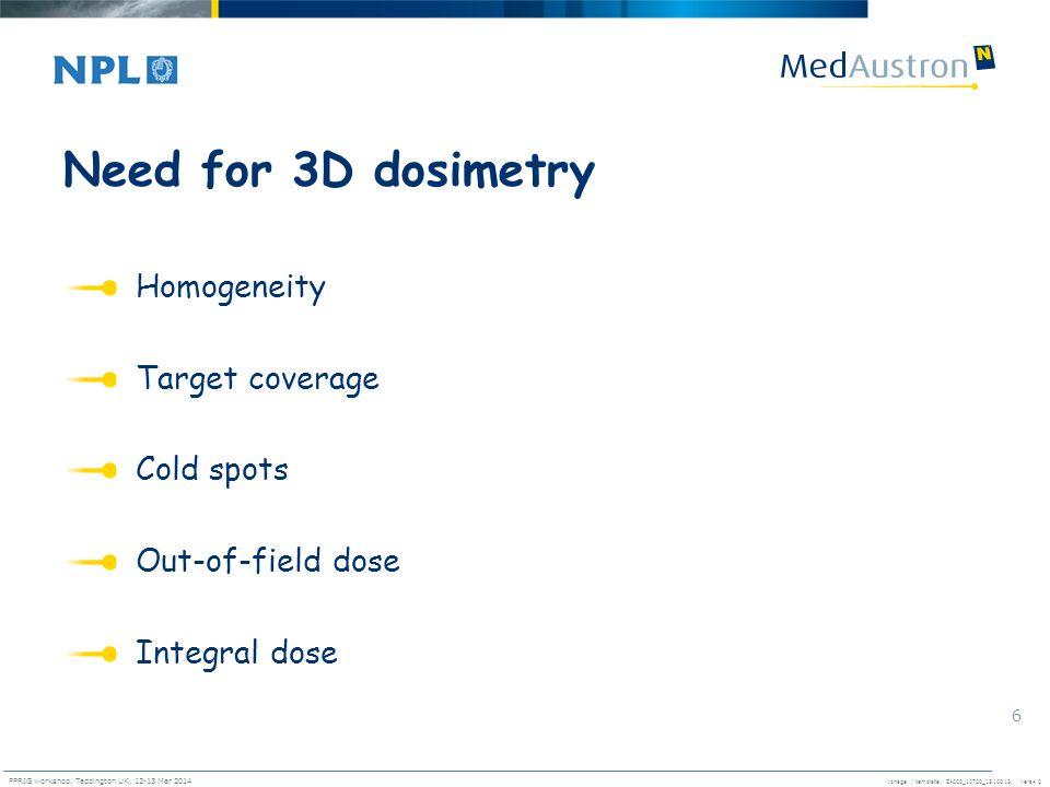 Vorlage / template. ZA000_10700_1310013, Vers4.0 PPRIG workshop, Teddington UK, 12-13 Mar 2014 6 Need for 3D dosimetry Homogeneity Target coverage Col
