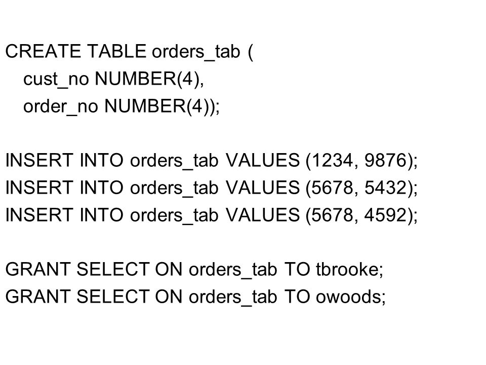 CREATE TABLE orders_tab ( cust_no NUMBER(4), order_no NUMBER(4)); INSERT INTO orders_tab VALUES (1234, 9876); INSERT INTO orders_tab VALUES (5678, 5432); INSERT INTO orders_tab VALUES (5678, 4592); GRANT SELECT ON orders_tab TO tbrooke; GRANT SELECT ON orders_tab TO owoods;
