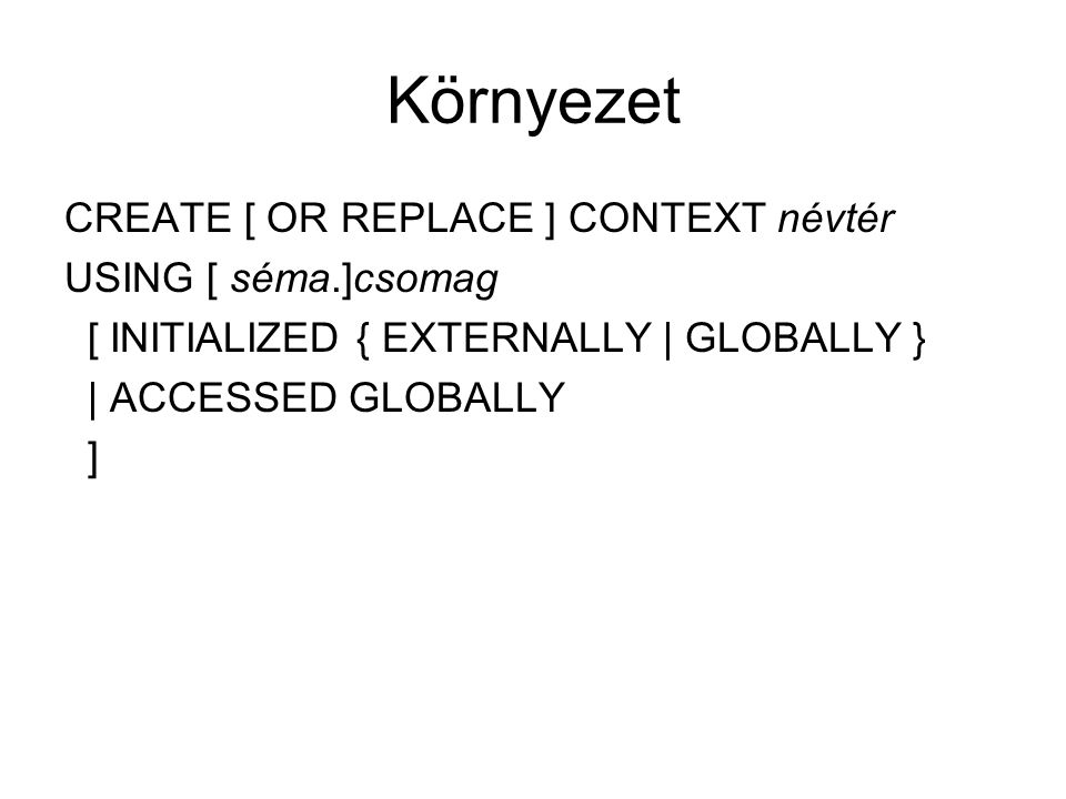 Környezet CREATE [ OR REPLACE ] CONTEXT névtér USING [ séma.]csomag [ INITIALIZED { EXTERNALLY | GLOBALLY } | ACCESSED GLOBALLY ]