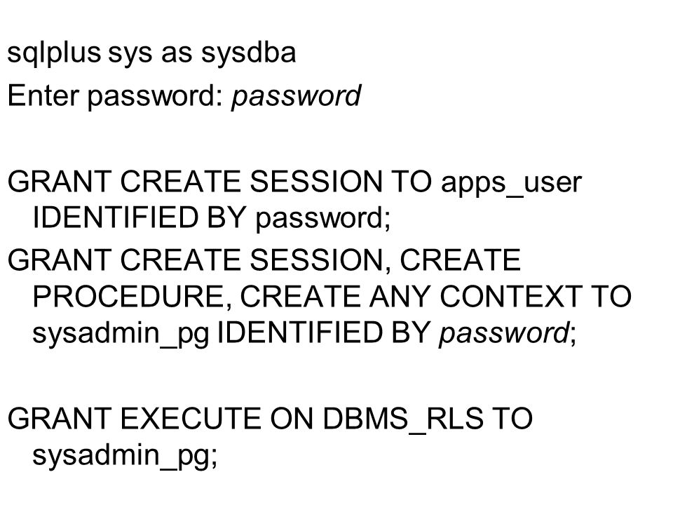 sqlplus sys as sysdba Enter password: password GRANT CREATE SESSION TO apps_user IDENTIFIED BY password; GRANT CREATE SESSION, CREATE PROCEDURE, CREATE ANY CONTEXT TO sysadmin_pg IDENTIFIED BY password; GRANT EXECUTE ON DBMS_RLS TO sysadmin_pg;