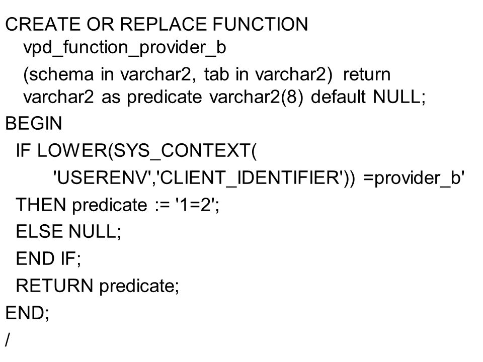 CREATE OR REPLACE FUNCTION vpd_function_provider_b (schema in varchar2, tab in varchar2) return varchar2 as predicate varchar2(8) default NULL; BEGIN IF LOWER(SYS_CONTEXT( USERENV , CLIENT_IDENTIFIER )) =provider_b THEN predicate := 1=2 ; ELSE NULL; END IF; RETURN predicate; END; /