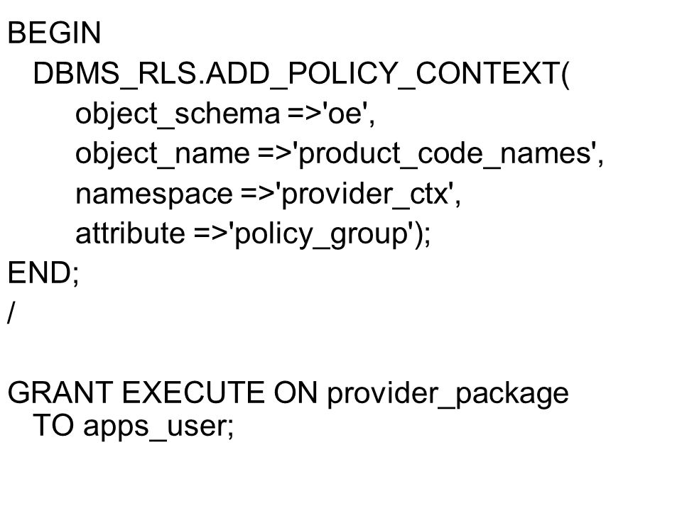 BEGIN DBMS_RLS.ADD_POLICY_CONTEXT( object_schema => oe , object_name => product_code_names , namespace => provider_ctx , attribute => policy_group ); END; / GRANT EXECUTE ON provider_package TO apps_user;