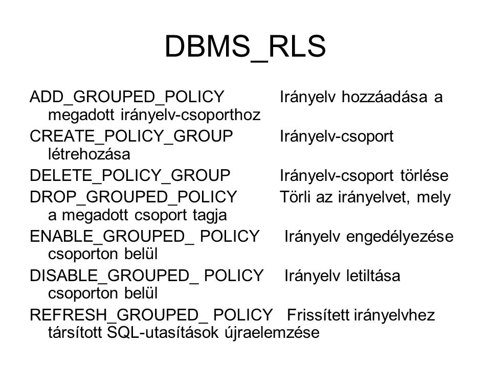 DBMS_RLS ADD_GROUPED_POLICY Irányelv hozzáadása a megadott irányelv-csoporthoz CREATE_POLICY_GROUP Irányelv-csoport létrehozása DELETE_POLICY_GROUP Irányelv-csoport törlése DROP_GROUPED_POLICY Törli az irányelvet, mely a megadott csoport tagja ENABLE_GROUPED_ POLICY Irányelv engedélyezése csoporton belül DISABLE_GROUPED_ POLICY Irányelv letiltása csoporton belül REFRESH_GROUPED_ POLICY Frissített irányelvhez társított SQL-utasítások újraelemzése