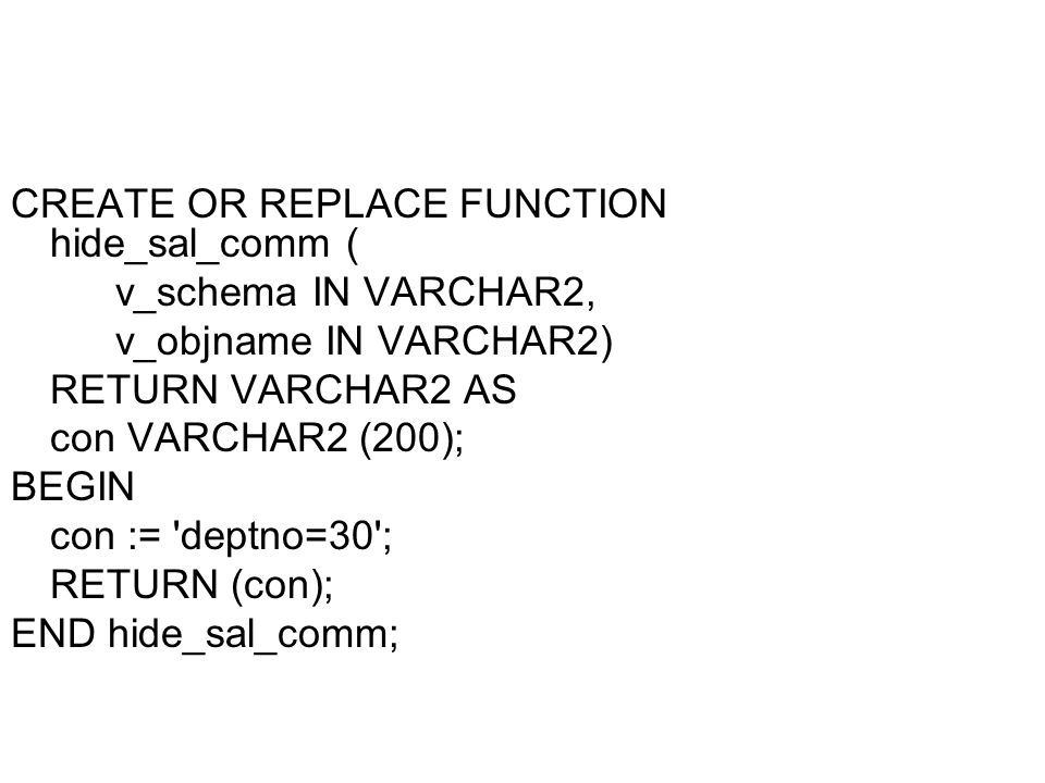 CREATE OR REPLACE FUNCTION hide_sal_comm ( v_schema IN VARCHAR2, v_objname IN VARCHAR2) RETURN VARCHAR2 AS con VARCHAR2 (200); BEGIN con := deptno=30 ; RETURN (con); END hide_sal_comm;