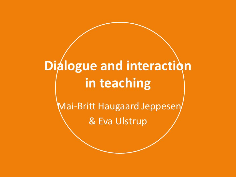 Dialogue and interaction in teaching Mai-Britt Haugaard Jeppesen & Eva Ulstrup