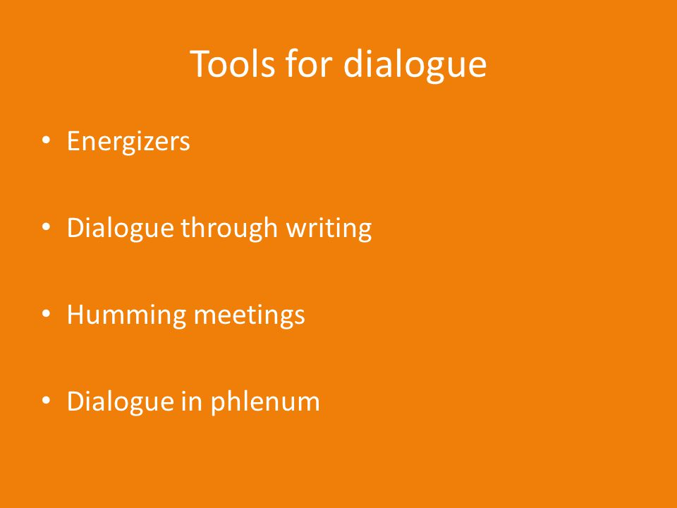 Tools for dialogue Energizers Dialogue through writing Humming meetings Dialogue in phlenum