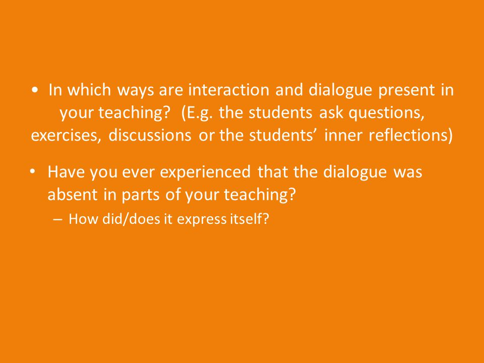 In which ways are interaction and dialogue present in your teaching? (E.g. the students ask questions, exercises, discussions or the students' inner r