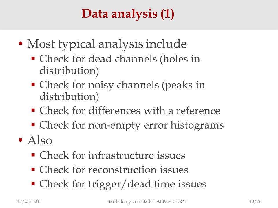 Most typical analysis include  Check for dead channels (holes in distribution)  Check for noisy channels (peaks in distribution)  Check for differences with a reference  Check for non-empty error histograms Also  Check for infrastructure issues  Check for reconstruction issues  Check for trigger/dead time issues Data analysis (1) 12/03/2013 Barthélémy von Haller, ALICE, CERN 10/26
