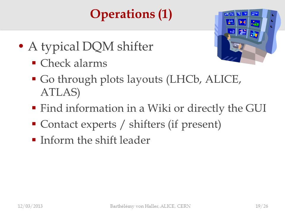 A typical DQM shifter  Check alarms  Go through plots layouts (LHCb, ALICE, ATLAS)  Find information in a Wiki or directly the GUI  Contact experts / shifters (if present)  Inform the shift leader Operations (1) 12/03/2013 Barthélémy von Haller, ALICE, CERN 19/26