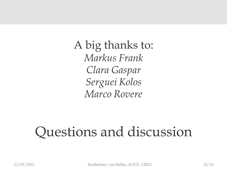 A big thanks to: Markus Frank Clara Gaspar Serguei Kolos Marco Rovere Questions and discussion 12/03/2013 Barthélémy von Haller, ALICE, CERN 26/26