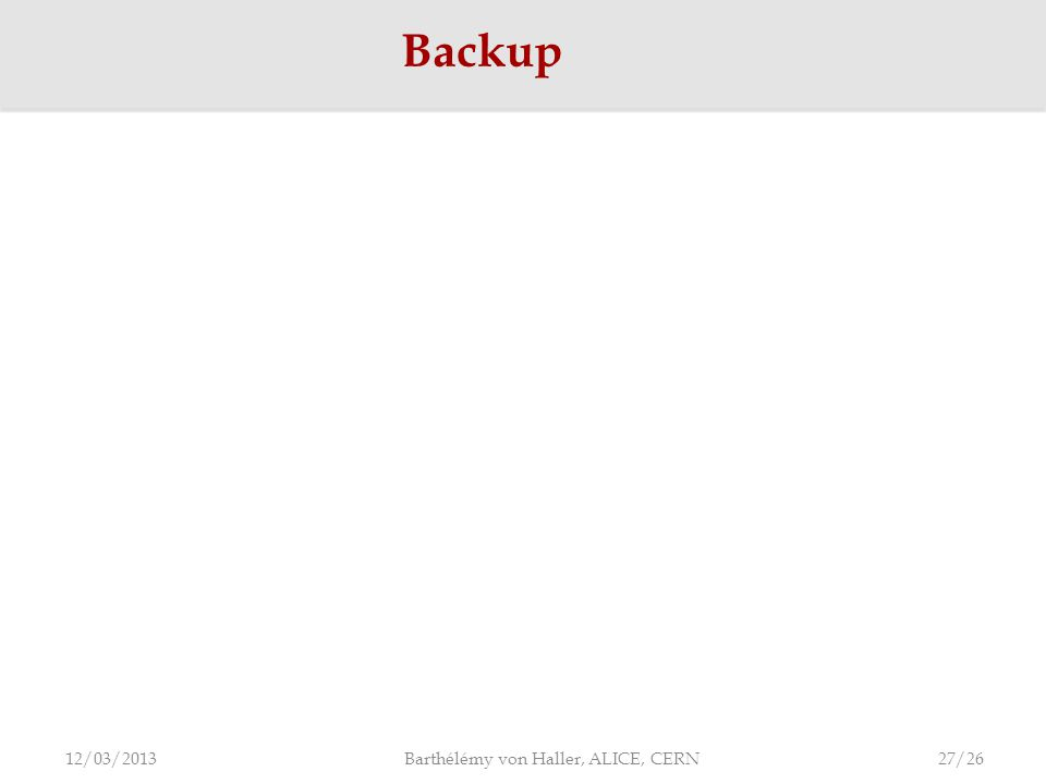 Backup 12/03/2013 Barthélémy von Haller, ALICE, CERN 27/26