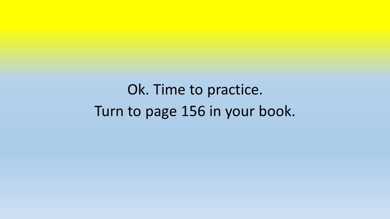 Ok. Time to practice. Turn to page 156 in your book.