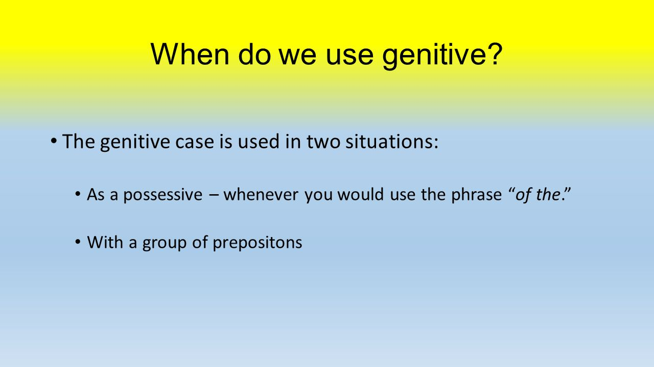 Genitive as a possessive One would use genitive whenever one would use the phrase of the. The page of the book is red.