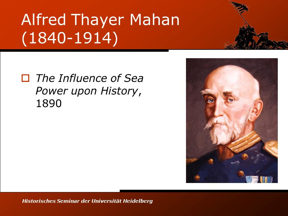 Historisches Seminar der Universität Heidelberg Alfred Thayer Mahan (1840-1914)  The Influence of Sea Power upon History, 1890