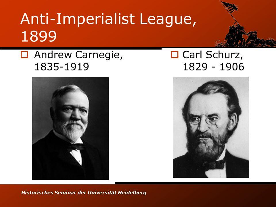 Historisches Seminar der Universität Heidelberg Anti-Imperialist League, 1899  Andrew Carnegie, 1835-1919  Carl Schurz, 1829 - 1906