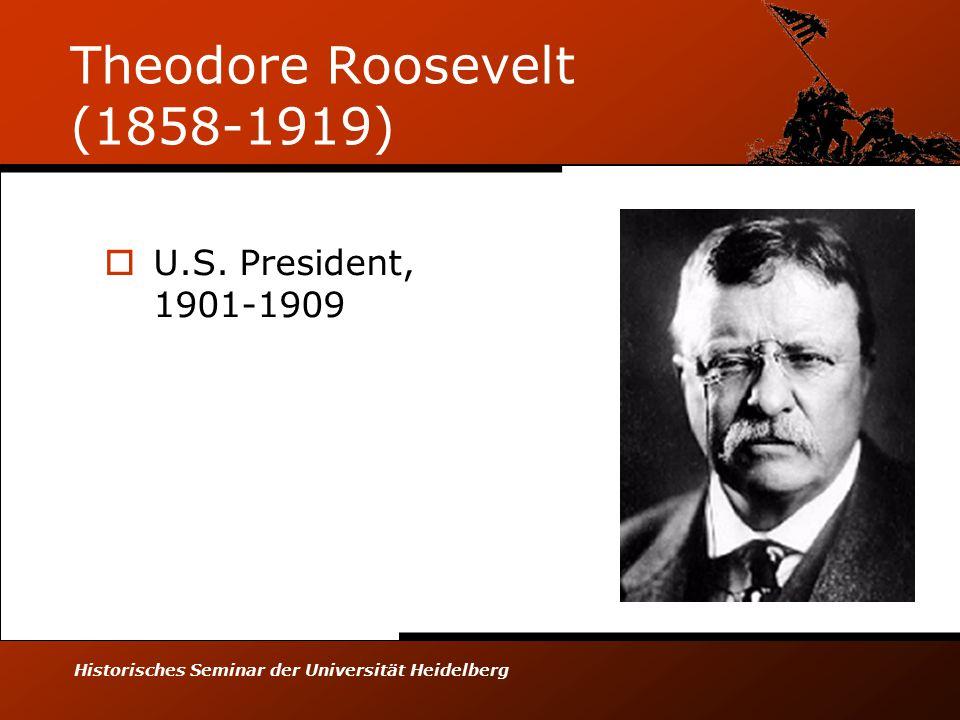 Historisches Seminar der Universität Heidelberg Theodore Roosevelt (1858-1919)  U.S.