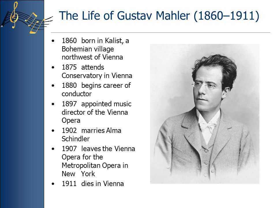 The Life of Gustav Mahler (1860–1911) 1860 born in Kalist, a Bohemian village northwest of Vienna 1875 attends Conservatory in Vienna 1880 begins care