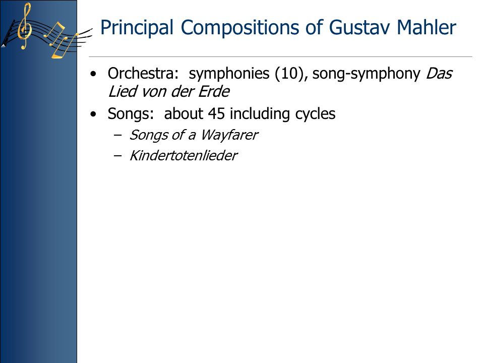 Principal Compositions of Gustav Mahler Orchestra: symphonies (10), song-symphony Das Lied von der Erde Songs: about 45 including cycles –Songs of a W