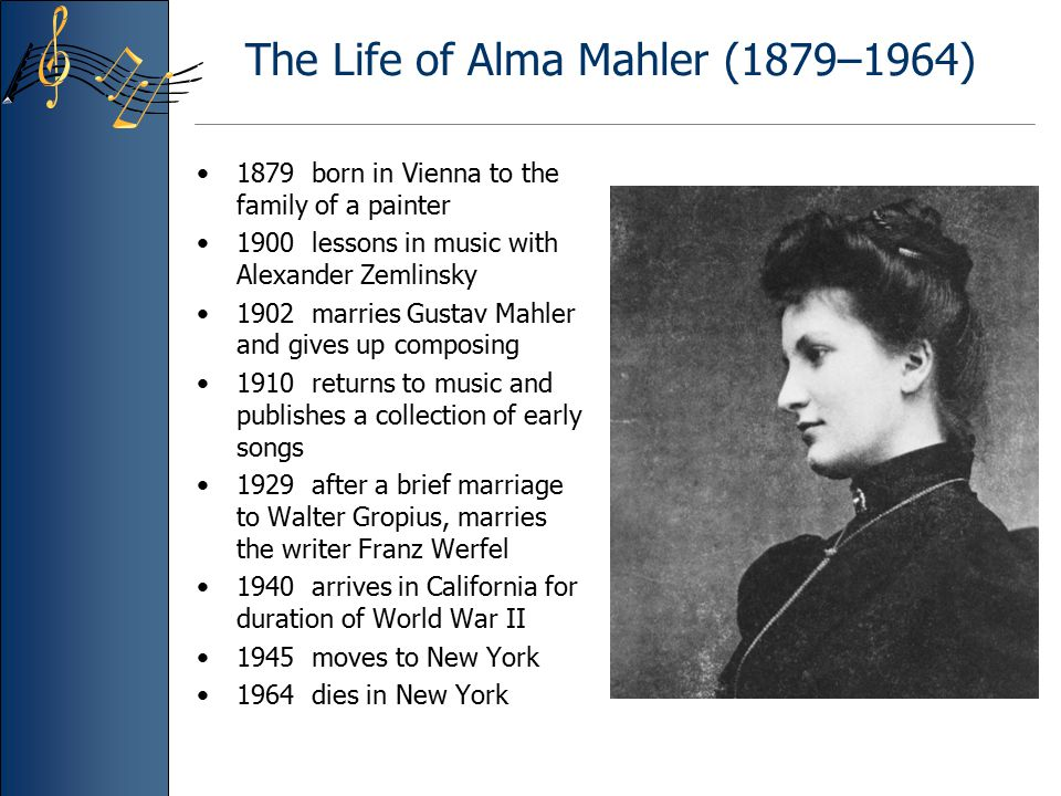 The Life of Alma Mahler (1879–1964) 1879 born in Vienna to the family of a painter 1900 lessons in music with Alexander Zemlinsky 1902 marries Gustav Mahler and gives up composing 1910 returns to music and publishes a collection of early songs 1929 after a brief marriage to Walter Gropius, marries the writer Franz Werfel 1940 arrives in California for duration of World War II 1945 moves to New York 1964 dies in New York
