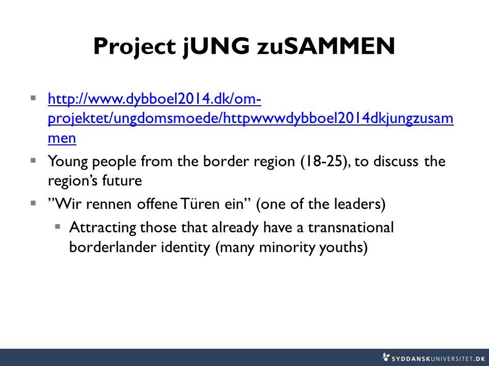 Project jUNG zuSAMMEN  http://www.dybboel2014.dk/om- projektet/ungdomsmoede/httpwwwdybboel2014dkjungzusam men http://www.dybboel2014.dk/om- projektet/ungdomsmoede/httpwwwdybboel2014dkjungzusam men  Young people from the border region (18-25), to discuss the region's future  Wir rennen offene Türen ein (one of the leaders)  Attracting those that already have a transnational borderlander identity (many minority youths)