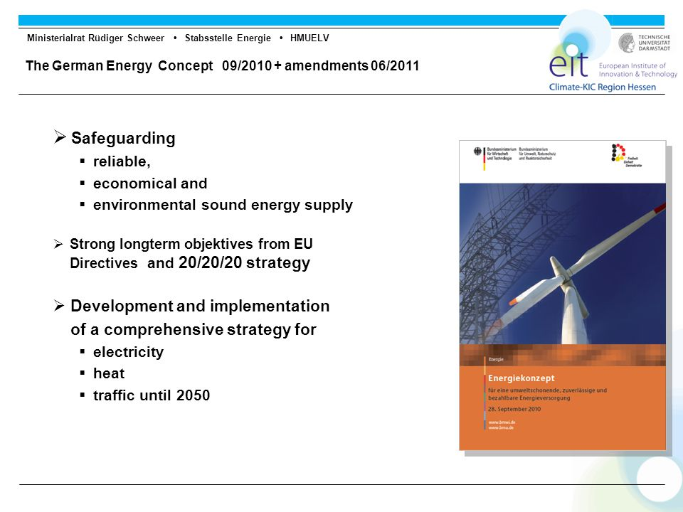 Ministerialrat Rüdiger Schweer Stabsstelle Energie HMUELV The German Energy Concept 09/2010 + amendments 06/2011  Safeguarding  reliable,  economical and  environmental sound energy supply  Strong longterm objektives from EU Directives and 20/20/20 strategy  Development and implementation of a comprehensive strategy for  electricity  heat  traffic until 2050