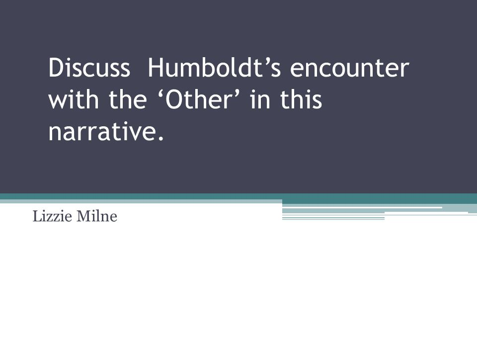 Discuss Humboldt's encounter with the 'Other' in this narrative. Lizzie Milne