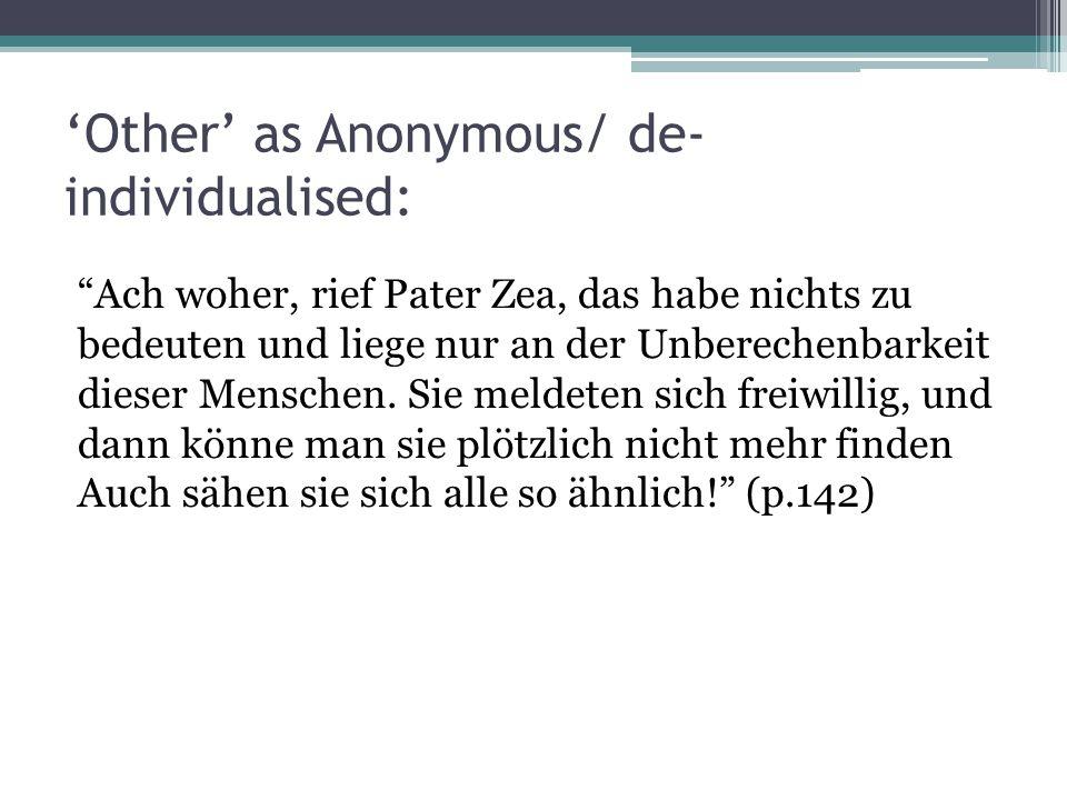 'Other' as Anonymous/ de- individualised: Ach woher, rief Pater Zea, das habe nichts zu bedeuten und liege nur an der Unberechenbarkeit dieser Menschen.