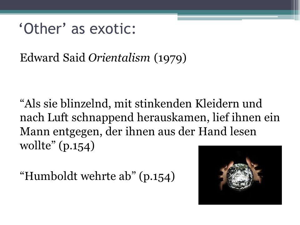 'Other' as exotic: Edward Said Orientalism (1979) Als sie blinzelnd, mit stinkenden Kleidern und nach Luft schnappend herauskamen, lief ihnen ein Mann entgegen, der ihnen aus der Hand lesen wollte (p.154) Humboldt wehrte ab (p.154)