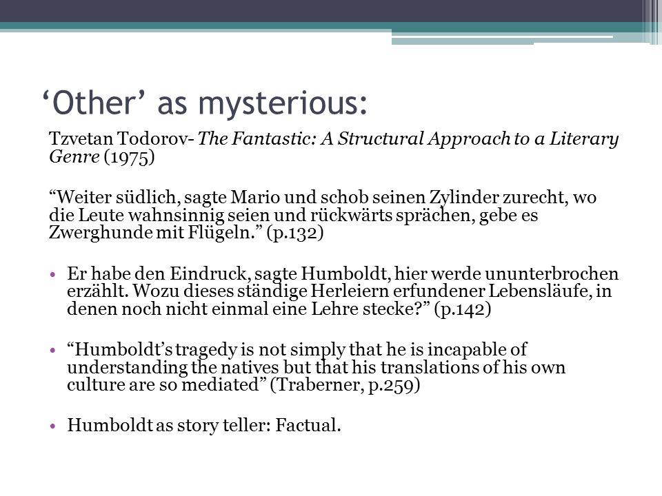 'Other' as mysterious: Tzvetan Todorov- The Fantastic: A Structural Approach to a Literary Genre (1975) Weiter südlich, sagte Mario und schob seinen Zylinder zurecht, wo die Leute wahnsinnig seien und rückwärts sprächen, gebe es Zwerghunde mit Flügeln. (p.132) Er habe den Eindruck, sagte Humboldt, hier werde ununterbrochen erzählt.