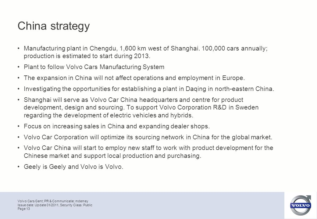 Volvo Cars Gent; PR & Communicatie; mdemey Page 13 Issue date: Update 01/2011, Security Class: Public China strategy Manufacturing plant in Chengdu, 1,600 km west of Shanghai.