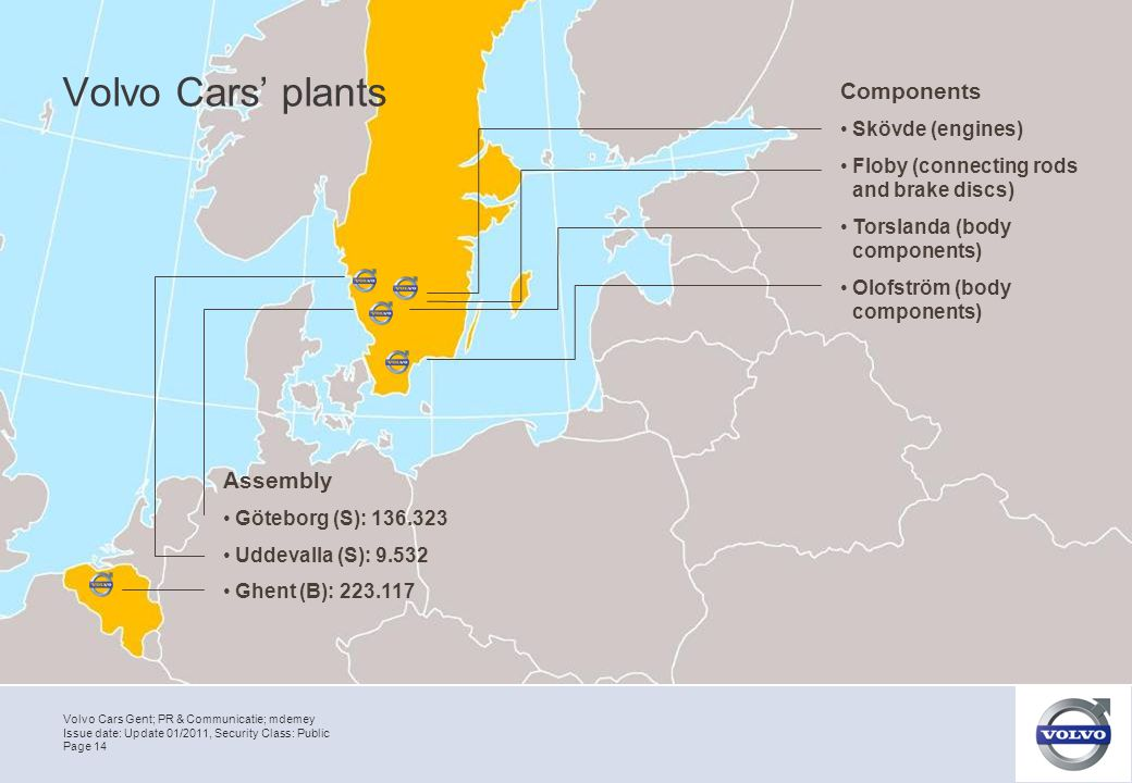 Volvo Cars Gent; PR & Communicatie; mdemey Page 14 Issue date: Update 01/2011, Security Class: Public Volvo Cars' plants Assembly Göteborg (S): 136.323 Uddevalla (S): 9.532 Ghent (B): 223.117 Components Skövde (engines) Floby (connecting rods and brake discs) Torslanda (body components) Olofström (body components)