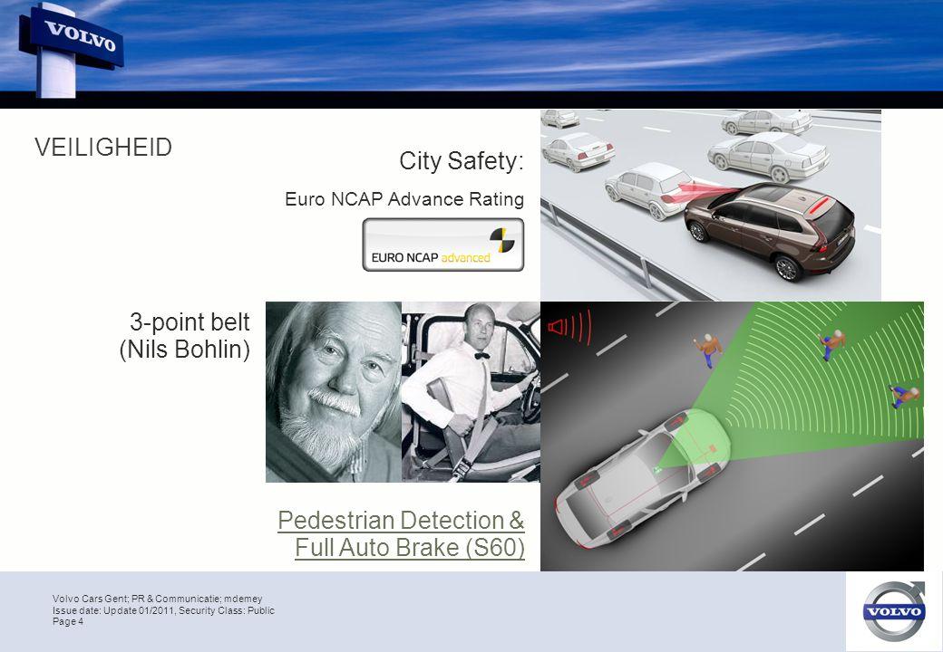 Volvo Cars Gent; PR & Communicatie; mdemey Page 4 Issue date: Update 01/2011, Security Class: Public Pedestrian Detection & Full Auto Brake (S60) Volvo – een sterk en wereldwijd merk Gebaseerd op kwaliteit en veiligheid VEILIGHEID 3-point belt (Nils Bohlin) City Safety: Euro NCAP Advance Rating