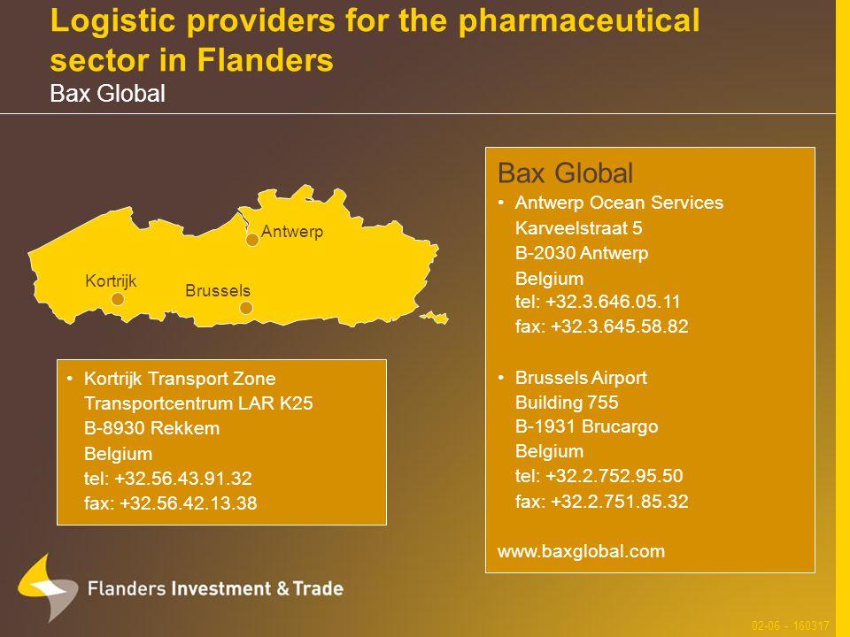 Logistic providers for the pharmaceutical sector in Flanders Bax Global 02-06 - 160317 Brussels Bax Global Antwerp Ocean Services Karveelstraat 5 B-2030 Antwerp Belgium tel: +32.3.646.05.11 fax: +32.3.645.58.82 Brussels Airport Building 755 B-1931 Brucargo Belgium tel: +32.2.752.95.50 fax: +32.2.751.85.32 www.baxglobal.com Kortrijk Transport Zone Transportcentrum LAR K25 B-8930 Rekkem Belgium tel: +32.56.43.91.32 fax: +32.56.42.13.38 Antwerp Kortrijk
