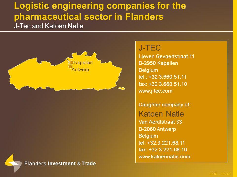 Logistic engineering companies for the pharmaceutical sector in Flanders J-Tec and Katoen Natie 02-06 - 160320 J-TEC Lieven Gevaertstraat 11 B-2950 Kapellen Belgium tel.: +32.3.660.51.11 fax: +32.3.660.51.10 www.j-tec.com Daughter company of: Katoen Natie Van Aerdtstraat 33 B-2060 Antwerp Belgium tel: +32.3.221.68.11 fax: +32.3.221.68.10 www.katoennatie.com Antwerp Kapellen
