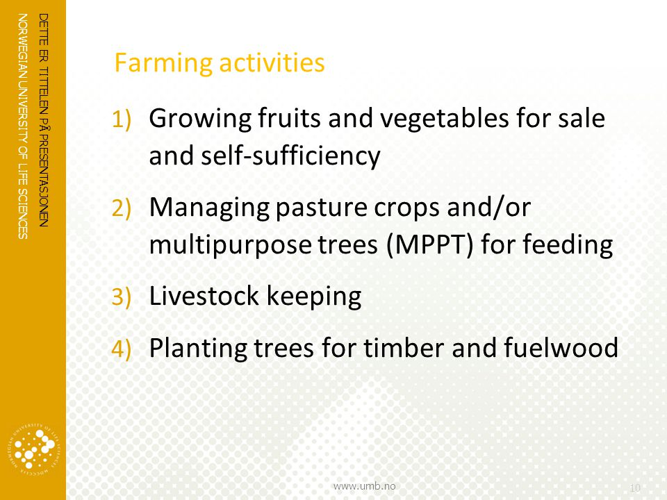 NORWEGIAN UNIVERSITY OF LIFE SCIENCES www.umb.no Farming activities 1) Growing fruits and vegetables for sale and self-sufficiency 2) Managing pasture crops and/or multipurpose trees (MPPT) for feeding 3) Livestock keeping 4) Planting trees for timber and fuelwood DETTE ER TITTELEN PÅ PRESENTASJONEN 10