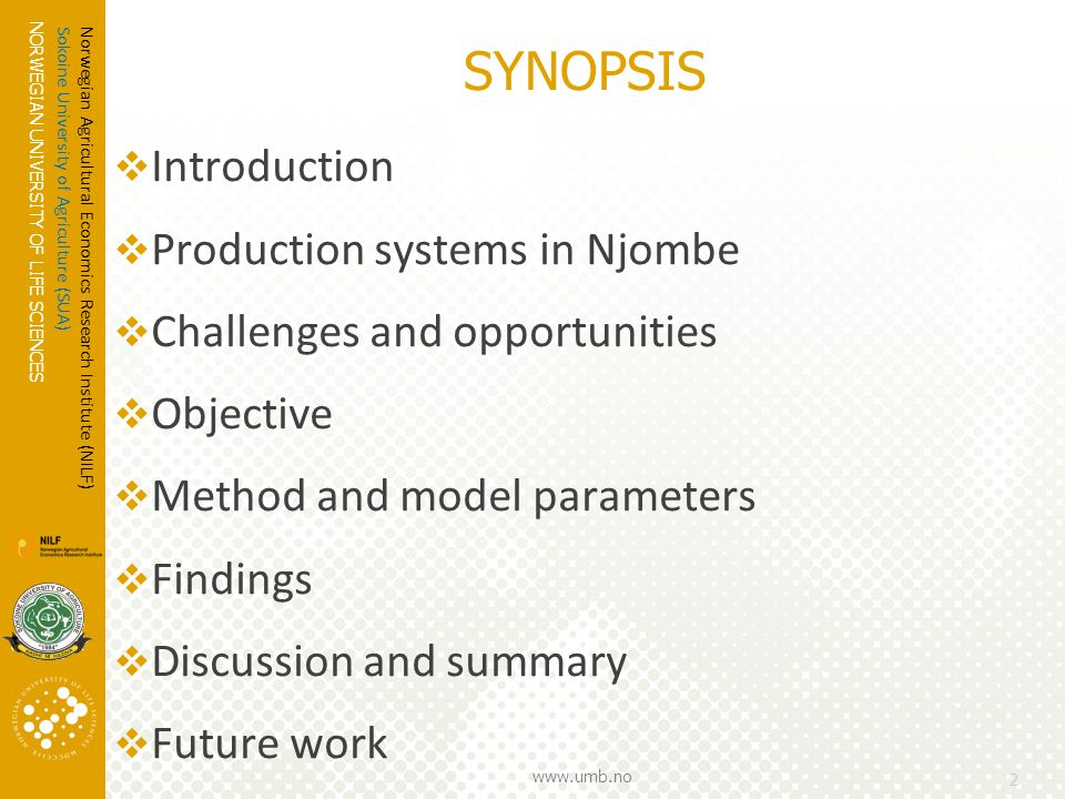 NORWEGIAN UNIVERSITY OF LIFE SCIENCES www.umb.no 2  Introduction  Production systems in Njombe  Challenges and opportunities  Objective  Method and model parameters  Findings  Discussion and summary  Future work Norwegian Agricultural Economics Research Institute (NILF) Sokoine University of Agriculture (SUA) SYNOPSIS