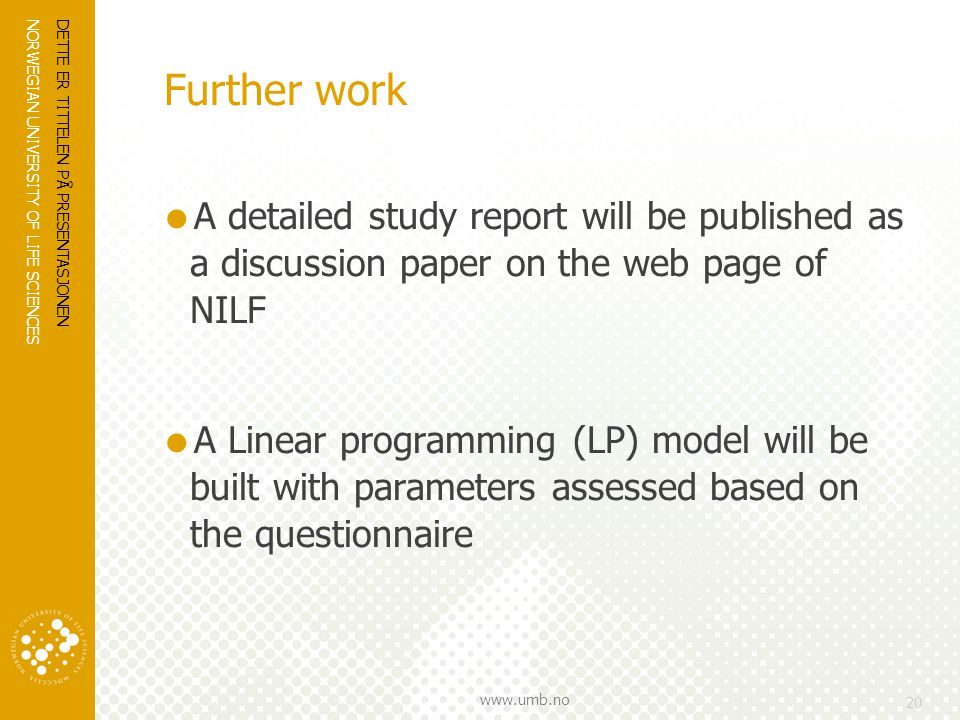 NORWEGIAN UNIVERSITY OF LIFE SCIENCES www.umb.no Further work  A detailed study report will be published as a discussion paper on the web page of NILF  A Linear programming (LP) model will be built with parameters assessed based on the questionnaire DETTE ER TITTELEN PÅ PRESENTASJONEN 20