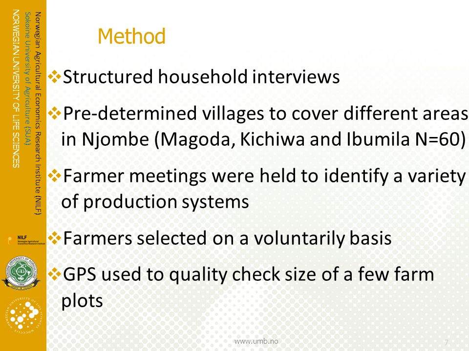 NORWEGIAN UNIVERSITY OF LIFE SCIENCES www.umb.no  Structured household interviews  Pre-determined villages to cover different areas in Njombe (Magoda, Kichiwa and Ibumila N=60)  Farmer meetings were held to identify a variety of production systems  Farmers selected on a voluntarily basis  GPS used to quality check size of a few farm plots 7 Norwegian Agricultural Economics Research Institute (NILF) Sokoine University of Agriculture (SUA) Method