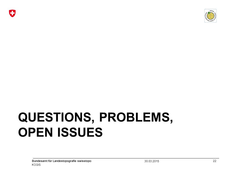 22 Bundesamt für Landestopografie swisstopo KOGIS QUESTIONS, PROBLEMS, OPEN ISSUES 30.03.2015