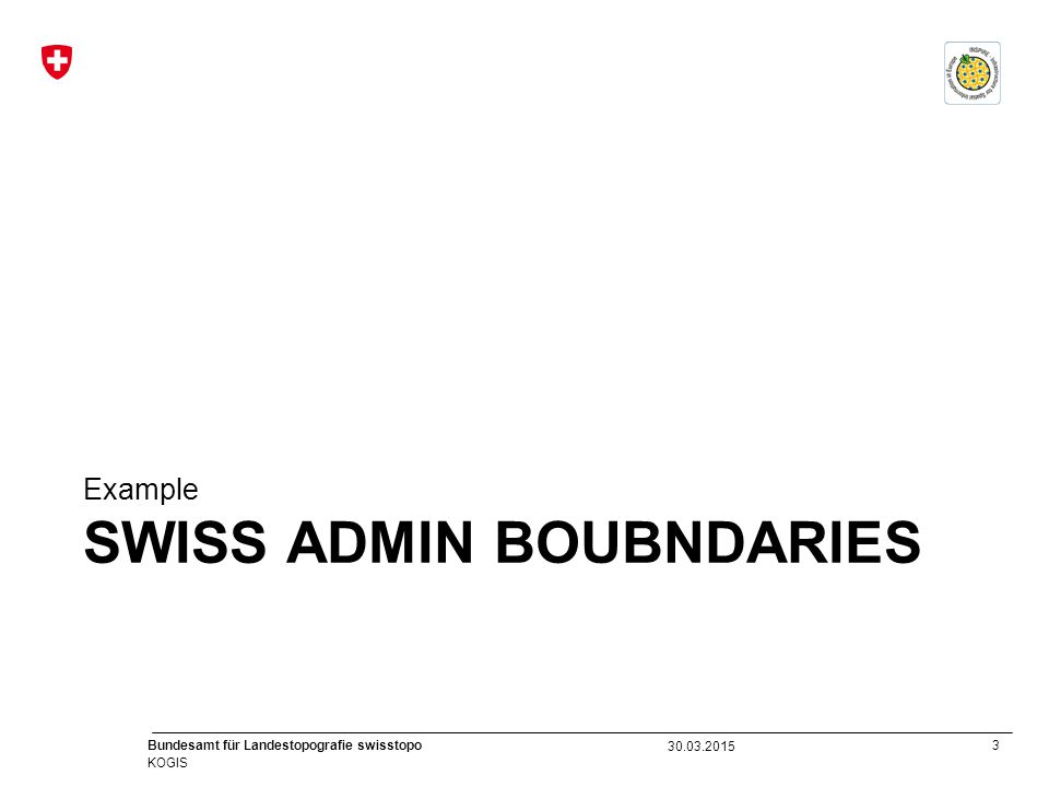 3 Bundesamt für Landestopografie swisstopo KOGIS SWISS ADMIN BOUBNDARIES Example 30.03.2015