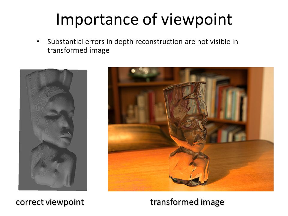 Importance of viewpoint Substantial errors in depth reconstruction are not visible in transformed image transformed image correct viewpoint