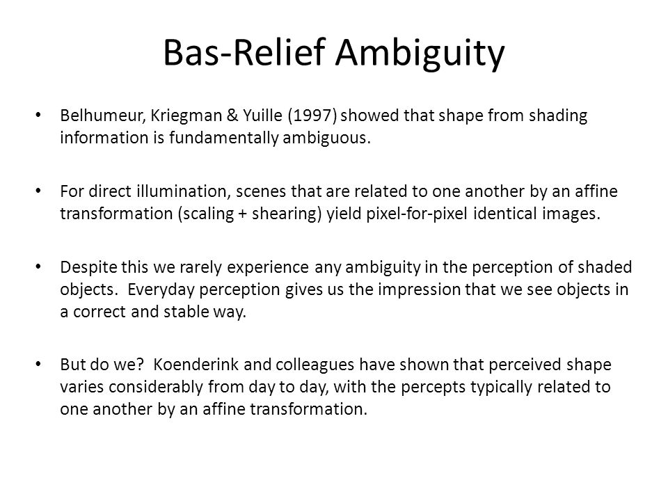 Bas-Relief Ambiguity Belhumeur, Kriegman & Yuille (1997) showed that shape from shading information is fundamentally ambiguous.