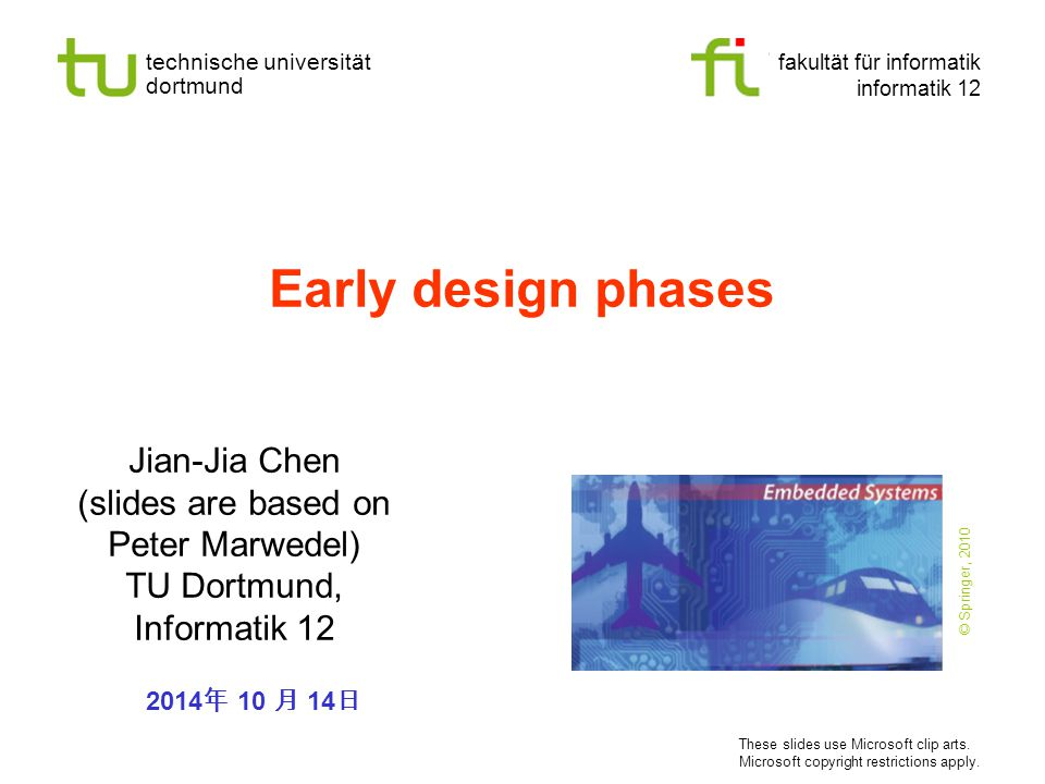 technische universität dortmund fakultät für informatik informatik 12 Early design phases Jian-Jia Chen (slides are based on Peter Marwedel) TU Dortmund, Informatik 12 2014 年 10 月 14 日 These slides use Microsoft clip arts.