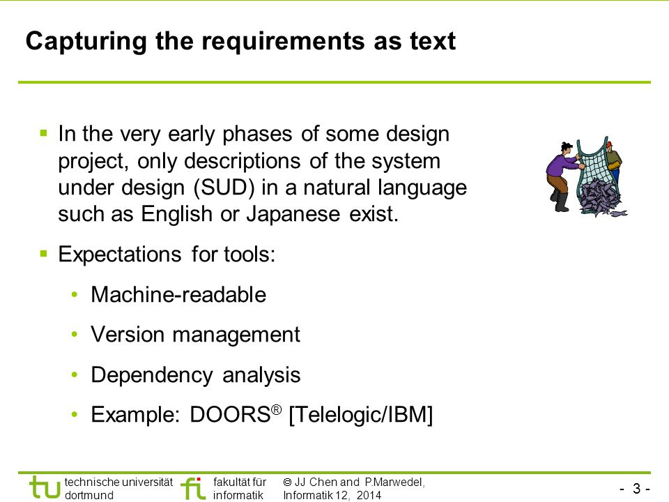 - 2 - technische universität dortmund fakultät für informatik  JJ Chen and P.Marwedel, Informatik 12, 2014 Models of computation considered in this course Communication/ local computations Shared memory Message passing Synchronous | Asynchronous Undefined components Plain text, use cases (Message) sequence charts Communicating finite state machines StateChartsSDL Data flowKahn networks, SDF Petri nets C/E nets, P/T nets, … Discrete event (DE) model VHDL*, Verilog*, SystemC*, … Only experimental systems, e.g.